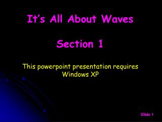 It's All About Waves Section 1 This powerpoint presentation requires Windows XP