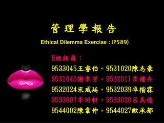 管 理 學 報 告 Ethical Dilemma Exercise  :  (P 589 )