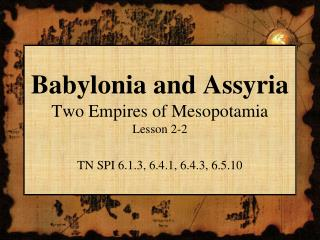 Babylonia and Assyria Two Empires of Mesopotamia Lesson 2-2 TN SPI 6.1.3, 6.4.1, 6.4.3, 6.5.10