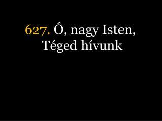 627.  Ó, nagy Isten, Téged hívunk