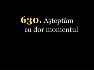630. Aşteptăm cu dor momentul