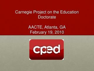 Carnegie Project on the Education Doctorate  AACTE, Atlanta, GA February 19, 2010