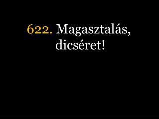 622.  Magasztalás, dicséret!