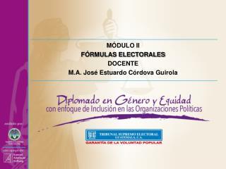 MÓDULO II  FÓRMULAS ELECTORALES DOCENTE M.A. José Estuardo Córdova  Guirola