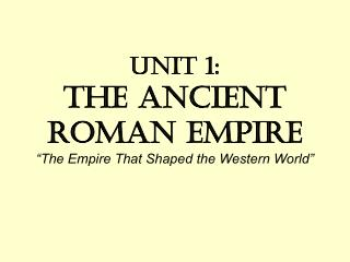 Unit 1: The Ancient Roman Empire �The Empire That Shaped the Western World�