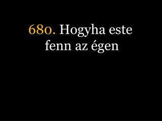 680.  Hogyha este fenn az égen
