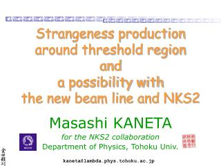 Strangeness production around threshold region and a possibility with  the new beam line and NKS2