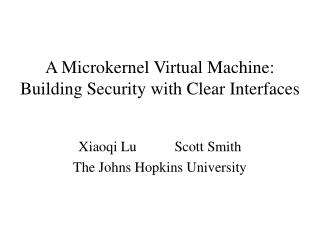 A Microkernel Virtual Machine: Building Security with Clear Interfaces