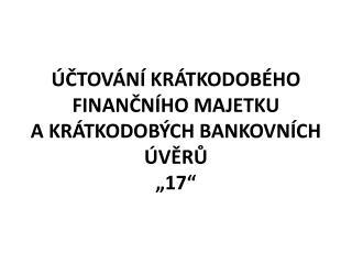 """ÚČTOVÁNÍ KRÁTKODOBÉHO FINANČNÍHO MAJETKU A KRÁTKODOBÝCH BANKOVNÍCH ÚVĚRŮ """"17"""""""