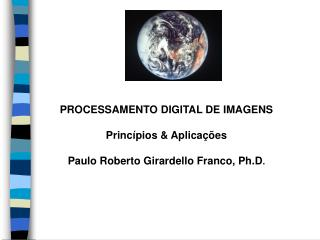 PROCESSAMENTO DIGITAL DE IMAGENS Princípios & Aplicações Paulo Roberto Girardello Franco, Ph.D .