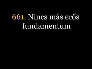661.  Nincs más erős fundamentum