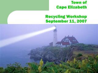 Town of  Cape Elizabeth Recycling Workshop September 11, 2007