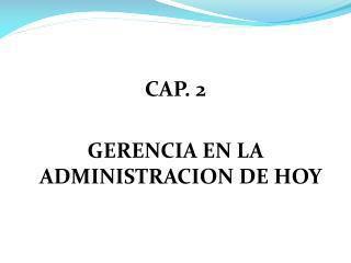 CAP. 2  GERENCIA EN LA ADMINISTRACION DE HOY