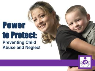 Power  to Protect: Preventing Child  Abuse and Neglect
