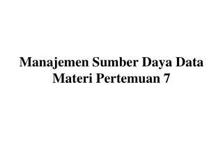 Manajemen Sumber Daya Data Materi Pertemuan 7