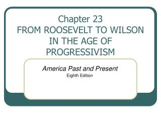 Chapter 23 FROM ROOSEVELT TO WILSON IN THE AGE OF PROGRESSIVISM