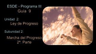 ESDE - Programa III Guía   9 Unidad  2:  Ley de Progreso Subunidad 2: Marcha del Progreso