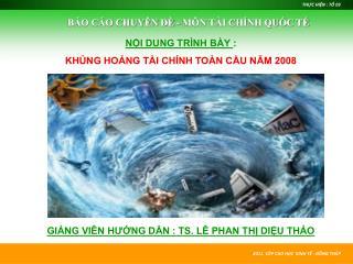 NỘI DUNG TRÌNH BÀY  : KHỦNG HOẢNG TÀI CHÍNH TOÀN CẦU NĂM 2008