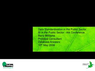 Data Standardisation in the Public Sector  BI in the Public Sector - Ark Conference  Barry Williams  Principal Consultan