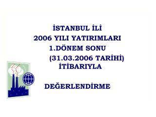 İSTANBUL İLİ 2006 YILI YATIRIMLARI 1.DÖNEM SONU         (31.03.2006 TARİHİ)   İTİBARIYLA