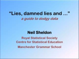 """Lies, damned lies and ..."" a guide to dodgy data Neil Sheldon  Royal Statistical Society"
