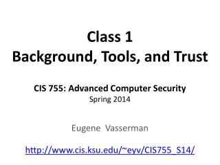 Class 1 Background, Tools, and Trust CIS 755: Advanced Computer Security Spring 2014
