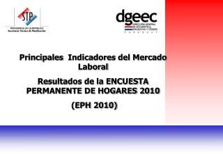 Principales   Indicadores del Mercado Laboral Resultados de la ENCUESTA PERMANENTE DE HOGARES 2010