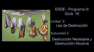 ESDE - Programa III Guía   16 Unidad  5:  Ley de  Destrucción Subunidad  2: