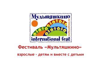 Фестиваль «Мультяшкино» взрослые – детям и вместе с детьми