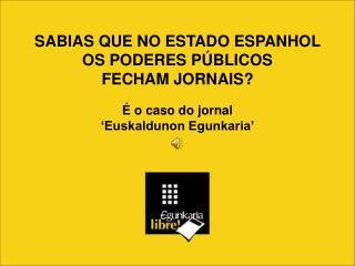 SABIAS QUE NO ESTADO ESPANHOL OS PODERES PÚBLICOS  FECHAM JORNAIS? É o caso do jornal