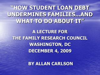 """""""HOW STUDENT LOAN DEBT UNDERMINES FAMILIES...AND WHAT TO DO ABOUT IT"""" A LECTURE FOR"""