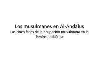Los musulmanes en Al- Andalus Las cinco fases de la ocupaci�n musulmana en la Pen�nsula Ib�rica
