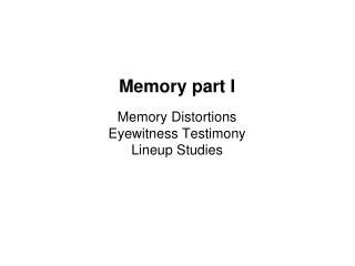 Memory part I  Memory Distortions Eyewitness Testimony Lineup Studies