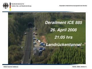 Derailment ICE 885 26. April 2008 21:05 hrs  - Landrückentunnel –