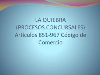LA QUIEBRA (PROCESOS CONCURSALES) Artículos 851-967 Código de Comercio