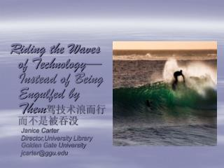 Riding the Waves of Technology Instead of Being Engulfed by Them Janice Carter Director,University Library Golden Gate U
