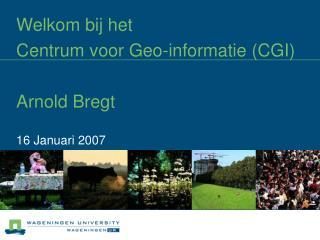 Welkom bij het  Centrum voor Geo-informatie (CGI) Arnold Bregt