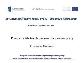 Sytuacja na ?l?skim rynku pracy � diagnoza i prognoza Konferencja 18 grudnia 2009 roku