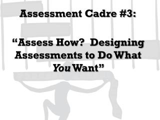 Assessment  Cadre #3: �Assess How?  Designing Assessments to Do What  You  Want�