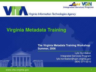 The Virginia Metadata Training Workshop Summer, 2006 Lyle Hornbaker Integrated Services Program