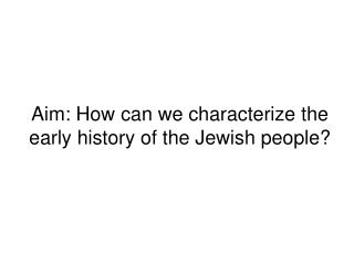 Aim: How can we characterize the early history of the Jewish people?