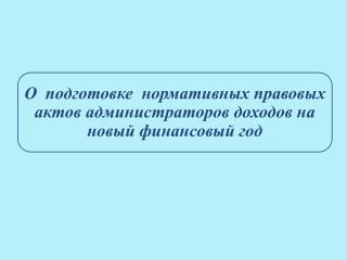 О  подготовке  нормативных правовых актов администраторов доходов на новый финансовый год