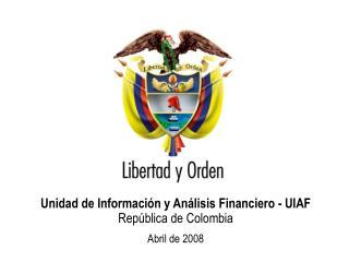 Unidad de Información y Análisis Financiero - UIAF República de Colombia Abril de 2008