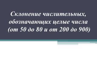 Склонение числительных, обозначающих целые числа  (от 50 до 80 и от 200 до 900)