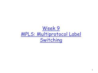 Week 9 MPLS: Multiprotocol Label Switching