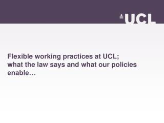 Flexible working practices at UCL; what the law says and what our policies enable…