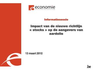 Informatiesessie Impact van de  nieuwe richtlijn  «stocks» op de  aangevers  van  aardolie