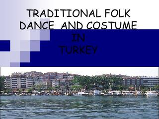 TRADITIONAL FOLK DANCE  AND COSTUME  IN   TURKEY