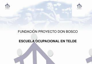 FUNDACIÓN PROYECTO DON BOSCO ESCUELA OCUPACIONAL EN TELDE