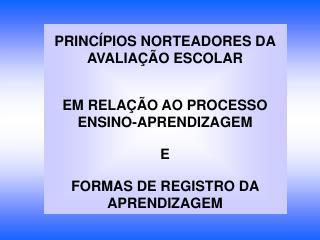 PRINC PIOS NORTEADORES DA AVALIA  O ESCOLAR   EM RELA  O AO PROCESSO ENSINO-APRENDIZAGEM   E   FORMAS DE REGISTRO DA APR